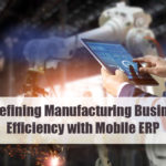 Redefining Manufacturing Business Efficiency with Mobile ERP